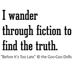 """I wander through fiction to look for the truth"" ... Does anyone else see the irony of pinning this quote without credit?  Lyrics from ""Before It's Too Late"" by the Goo-Goo Dolls. I wander through the omissions & fictions of pinterest only to realize some research is necessary to find the truth...   If you're not doing this:  http://pinterest.com/pin/86975836525355452/ Then what are you doing? -pfb"