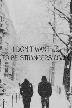 I dont want us to be strangers again... please dont forget me. Please don't forget that you used to love me baby... please. <3