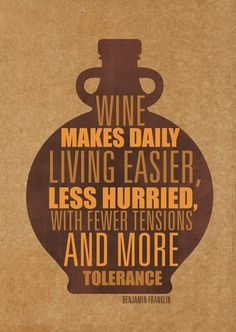 Wine makes daily living easier, less hurried, with fewer tensions, and more tolerance.