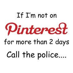 If I'm not on Pinterest for more than 2 days... :)