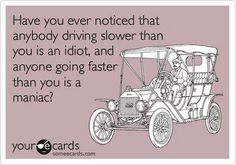 Have ever noticed that anybody driving slower than you is an idiot