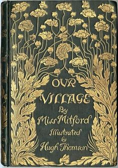 "Our Village (1893) The front cover of ""Our Village"" by Miss Mitford; it is a dark greenish colour with gold flowers and gilt lettering."