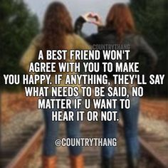 A best friend won't agree with you to make you happy. If anything, they'll say…