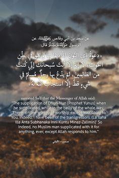"""عن سعد بن أبي وقاص، عن الرسول صلى الله عليه وسلم قال:""""دعوةُذِيالنُّونِإذْ دَعَا بِها و هو في بطْنِ الحُوتِ ؛ لا إلهَ إلَّا أنتَ سُبحانَكَ إنِّي كُنتُ من الظالِمينَ ، لمْ يدْعُ بِها رجلٌ مُسلمٌ في شيءٍ قطُّ إلَّا استجابَ اللهُ لهُ"""" صحيح - الألباني"""