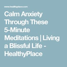 Calm Anxiety Through These 5-Minute Meditations | Living a Blissful Life - HealthyPlace