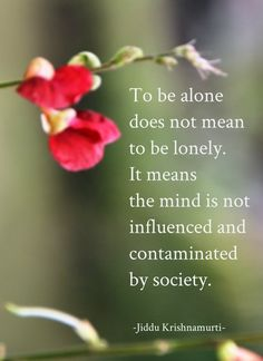 To be alone does not mean to be lonely. It means the mind is not influenced and contaminated by society. (Jiddu Krishnamurti 1895-1986)
