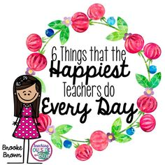 6 Things That the HAPPIEST Teachers Do Every Day - I like these sensible reminders. Just reading them makes me happy :D