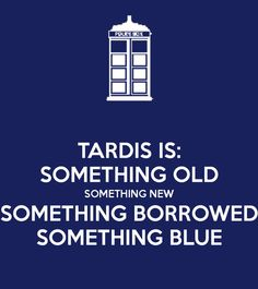 TARDIS IS: SOMETHING OLD SOMETHING NEW SOMETHING BORROWED SOMETHING BLUE - KEEP CALM AND CARRY ON Image Generator - brought to you by the Ministry of Information
