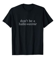Don't Be a Halloweenie... Wear a perfectly appropriate black Halloween T-Shirt! Hahaha.