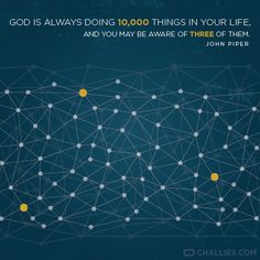 """""""God is always doing 10,000 things in your life, and you may be aware of three of them."""" (John Piper)"""
