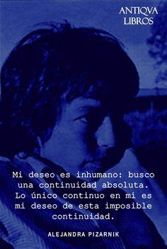 """""""Mi deseo es inhumano: busco una continuidad absoluta. Lo único continuo en mí es mi deseo de esta imposible continuidad."""" - Alejandra Pizarnik. Literatura Argentina"""