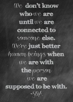 """We don't know who we are until we are connected to someone else. We're just better human beings when we are with the person we are supposed to be with."""
