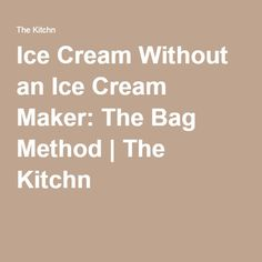 Ice Cream Without an Ice Cream Maker: The Bag Method | The Kitchn