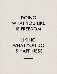 Doing what you like is freedom--liking what you do is happiness.