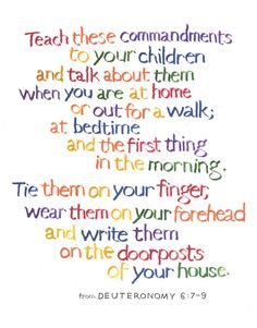 Deuteronomy 6:7-9 #408    Teach these commandments to your children and talk about them when you are at home or out for a walk; at bedtime and the first thing in the morning. Tie them on your finger, wear them on your forehead and and write them on the doorposts of your house.