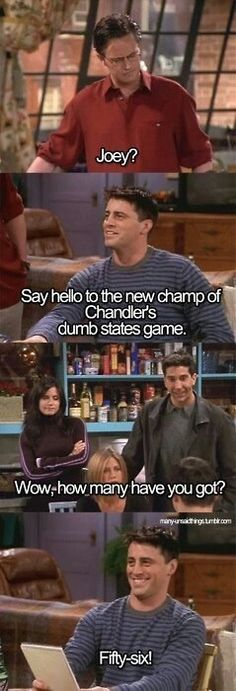 "Joey: ""Say hello to the new champ of Chandler's dumb states game."" Chandler: ""Wow, how many have you got?"" Joey: ""Fifty-six!"" #FRIENDS"