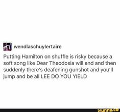 M wendlaschuylertaire Putting Hamilton on shuffle is risky because a soft song like Dear Theodosia will end and then suddenly there's deafening gunshot and you'll jump and be all LEE DO YOU YIELD - iFunny :) Hamilton Broadway, Hamilton Musical, Funny Memes, Funny Quotes, Dear Theodosia, Christopher Jackson, Musicals, Daveed Diggs, Anthony Ramos
