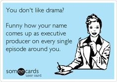Funny Cry for Help Ecard: You dont like drama? Funny how your name comes up as executive producer on every single episode around you.