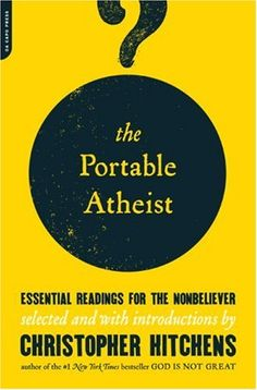 """""""The Portable Atheist: Essential Readings for the Nonbeliever"""" by Christopher Hitchens. Hitchens makes the case for a splendidly godless universe in this first-ever gathering of the influential voices - past and present - that have shaped his side of the current (and raging) God/no-god debate."""