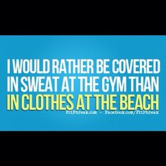 Sweaty at the gym so you can wear less at the beach ;)