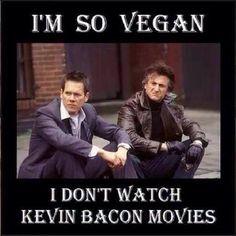 Je suis tellement végane que je ne regarde plus les films avec Kevin Bacon.