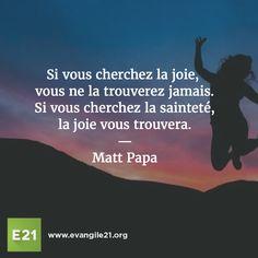 Si vous cherchez la joie, vous ne la trouverez jamais. Si vous cherchez la sainteté,la joie vous trouvera. Matt Papa