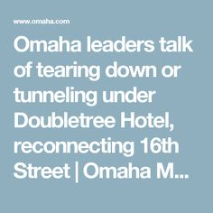Omaha leaders talk of tearing down or tunneling under Doubletree Hotel, reconnecting 16th Street | Omaha Metro | omaha.com