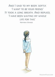 Quote on eating disorders: And i said to my body. softly. 'I want to be your friend.' It took a long breath. And replied 'I have been waiting my whole life for this.' -Nayyirah Waheed. www.HealthyPlace.com