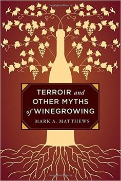 Terroir and Other Myths of Winegrowing: Mark A. Matthews: 9780520276956: Amazon.com: Books
