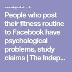 People who post their fitness routine to Facebook have psychological problems, study claims | The Independent