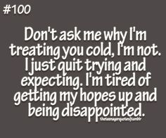 don't ask me why I'mtreating you cold, I'm not. I just quit trying andexpecting. I'm tired of getting my hopes up and beingdisappointed follow us for more quotes