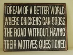 I Dream of a better world where chickens can cross the road without having their motives questioned. Funny quoteswww.melodymaison.co.uk