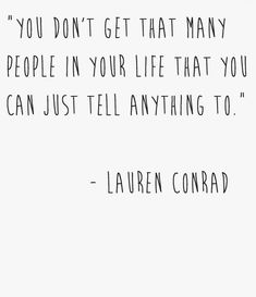 You don't get that many people in your life that you can tell anything to. ~Lauren Conrad.