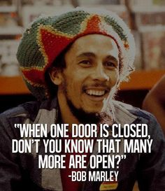 When one door is closed, don't you know that many more are open.  -Bob Marley.