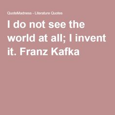 I do not see the world at all; I invent it. Franz Kafka
