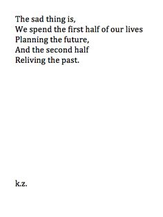 The sad thing is, we spend the first half of our lives planning the future, and the second half reliving the past.
