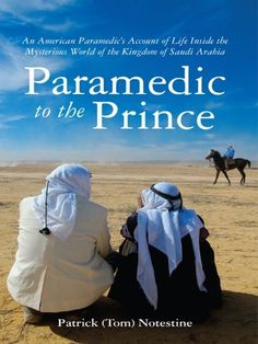 Paramedic to the Prince: An American Paramedic's Account of Life Inside the Mysterious World of the Kingdom of Saudi Arabia by Patrick (Tom) Notestine, http://www.amazon.com/gp/product/B004H8G5FA/ref=cm_sw_r_pi_alp_VKagrb1DR0RS7