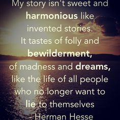 """My story ... like the life of all people who no longer want to lie to themselves"" -Hermann Hesse (Demian)"
