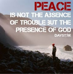 Peace is not the absence of trouble, but the presence of God. [Daystar.com]