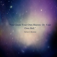 ~Sylvia C. Browne~  Creator of your own reality