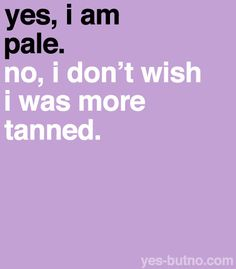 Pale girl problems - No, I really DON'T wish to be tan, thank you! Yah I chose to be pale people always ask me why. Thats The Way, That Way, Just For You, Quotes To Live By, Me Quotes, Funny Quotes, Quotable Quotes, This Is Your Life, Story Of My Life