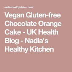 Vegan Gluten-free Chocolate Orange Cake - UK Health Blog - Nadia's Healthy Kitchen