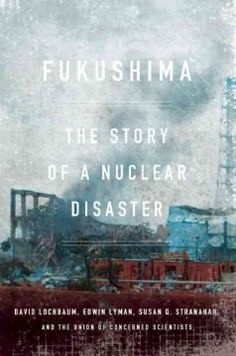 Fukushima: The Story of a Nuclear Disaster by David Lochbaum - In the first definitive account of the Fukushima disaster, two leading experts from the Union of Concerned Scientists, David Lochbaum and Edwin Lyman, team up with journalist Susan Q. Stranahan, the lead reporter of the Philadelphia Inquirer's Pulitzer Prize–winning coverage of the Three Mile Island accident, to tell this harrowing story.