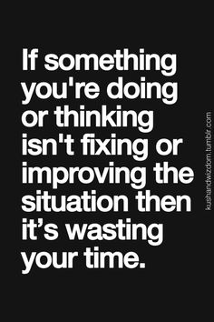 So simply and so true yet so hard to remember!  If something you're doing or thinking isn't fixing or improving the situation the it's wasting your time.  Have objectives, know why you are doing what you are doing.  Set goo intentions.