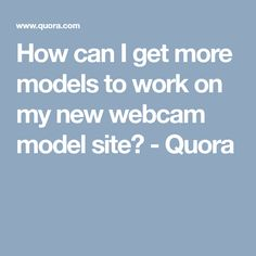 How can I get more models to work on my new webcam model site? - Quora