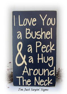 My Favorite saying ever thanks to my G-ma....I Love You A Bushel And A Peck And A Hug Around The Neck Wood Sign - $19.95