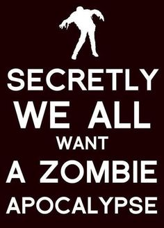 Personally, I don't...but if it happens, I know what to do. Aim for the head! (via Zombie Apocalypse Survival Guide)