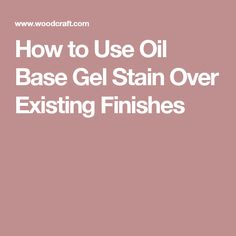 How to Use Oil Base Gel Stain Over Existing Finishes