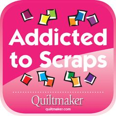 Addicted to Scraps. Quilty Quotes from Quiltmaker are free to use and enjoy. See them all here: http://www.quiltmaker.com/columns/quilty_quotes.html