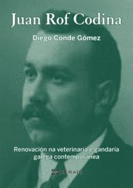 Juan Rof Codina : renovación na veterinaria e gandaría galega contemporánea / Diego Conde Gómez ; limiar de Ramón Villares. Xerais, imp. 2015
